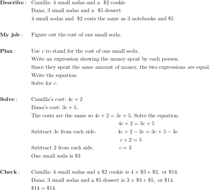 & \mathbf{Describe:} && \text{Camilla:} \ 4 \ \text{small sodas and a } \ \$2 \ \text{cookie}\\&&& \text{Dana:} \ 3 \ \text{small sodas and a } \ \$5 \ \text{dessert}\\&&& 4 \ \text{small sodas and } \ \$2 \ \text{costs the same as} \ 3 \ \text{notebooks and} \ \$5\\\\& \mathbf{My \ job:} && \text{Figure out the cost of one small soda.}\\\\& \mathbf{Plan:} && \text{Use} \ c \ \text{to stand for the cost of one small soda.}\\&&& \text{Write an expression showing the money spent by each person.}\\&&& \text{Since they spent the same amount of money, the two expressions are equal.}\\&&& \text{Write the equation.}\\&&& \text{Solve for} \ c.\\\\& \mathbf{Solve:} && \text{Camilla's cost:} \ 4c+2\\&&& \text{Dana's cost:} \ 3c+5.\\&&& \text{The costs are the same so} \ 4c+2=3c+5. \ \text{Solve the equation.}\\&&& \qquad \qquad \qquad \qquad \qquad \qquad \qquad \qquad 4c+2=3c+5\\&&& \text{Subtract} \ 3c \ \text{from each side.} \qquad \qquad 4c+2-3c=3c+5-3c\\&&& \qquad \qquad \qquad \qquad \qquad \qquad \qquad \qquad \ c+2=5\\&&& \text{Subtract} \ 2 \ \text{from each side.} \qquad \qquad \ \ c=3\\&&& \text{One small soda is} \ \$3\\\\& \mathbf{Check:} && \text{Camilla:} \ 4 \ \text{small sodas and a} \ \$2 \ \text{cookie is} \ 4 \times \$3+\$2, \ \text{or} \ \$14.\\&&& \text{Dana:} \ 3 \ \text{small sodas and a} \ \$5 \ \text{dessert is} \ 3 \times \$3+\$5, \ \text{or} \ \$14.\\&&& \$14= \$14