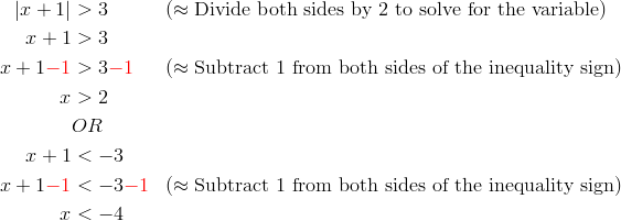|x+1| &> 3 && (\approx \text{Divide both sides by 2 to solve for the variable})\x+1 &>3\x+1{\color{red}-1} &> 3{\color{red}-1} && (\approx \text{Subtract 1 from both sides of the inequality sign})\x & > 2\& OR\x+1 &< -3\x+1{\color{red}-1} &< -3{\color{red}-1} && (\approx \text{Subtract 1 from both sides of the inequality sign})\x & < -4