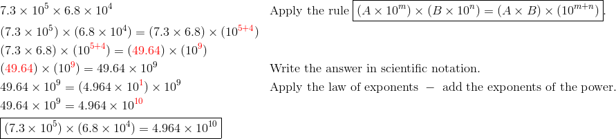 &7.3 \times 10^5 \times 6.8 \times 10^4 && \text{Apply the rule } \boxed{(A \times 10^m) \times (B \times 10^n)=(A \times B) \times (10^{m+n})}.\\&(7.3 \times 10^5) \times (6.8 \times 10^4)=(7.3 \times 6.8) \times (10^{{\color{red}5+4}})\\&(7.3 \times 6.8) \times (10^{{\color{red}5+4}})=({\color{red}49.64}) \times (10^{{\color{red}9}})\\&({\color{red}49.64}) \times (10^{{\color{red}9}})=49.64 \times 10^9 && \text{Write the answer in scientific notation.}\\&49.64 \times 10^9=(4.964 \times 10^{{\color{red}1}}) \times 10^9 && \text{Apply the law of exponents }-\text{ add the exponents of the power.}\\&49.64 \times 10^9=4.964 \times 10^{{\color{red}10}}\\&\boxed{(7.3 \times 10^5) \times (6.8 \times 10^4)=4.964 \times 10^{10}}