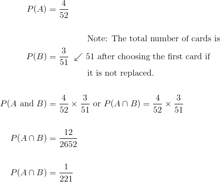 P(A) &= \frac{4}{52}\\\\& \qquad \qquad \ \ \text{Note: The total number of cards is}\\P(B) &= \frac{3}{51} \ \swarrow \text{51 after choosing the first card if}\\& \qquad \qquad \ \ \text{it is not replaced.}\\\\P(A \ \text{and} \ B) &= \frac{4}{52} \times \frac{3}{51} \ \text{or} \ P(A \cap B)=\frac{4}{52} \times \frac{3}{51}\\\\P(A \cap B) &= \frac{12}{2652}\\\\P(A \cap B) &= \frac{1}{221}