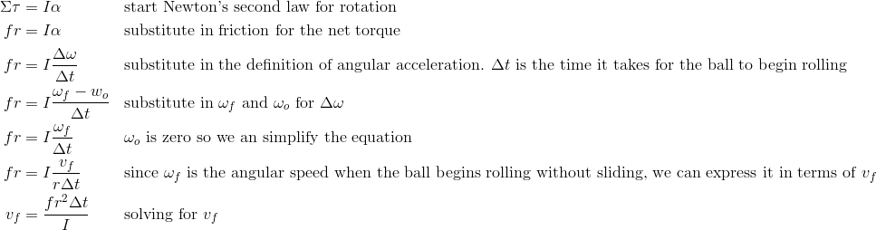\Sigma\tau&=I\alpha && \text{start Newton's second law for rotation}\\fr&=I\alpha&& \text{substitute in friction for the net torque}\\fr&=I\frac{\Delta\omega}{\Delta t} && \text{substitute in the definition of angular acceleration. } \Delta t \text{ is the time it takes for the ball to begin rolling}\\fr&=I\frac{\omega_f - w_o}{\Delta t} && \text{substitute in } \omega_f \text{ and } \omega_o \text{ for } \Delta\omega\\fr&=I\frac{\omega_f}{\Delta t} && \omega_o \text{ is zero so we an simplify the equation}\\fr&=I\frac{v_f}{r\Delta t} && \text{since } \omega_f \text{ is the angular speed when the ball begins rolling without sliding, we can express it in terms of } v_f\\v_f&=\frac{fr^2\Delta t}{I} && \text{solving for }v_f\\
