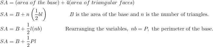 SA & = (area \ of \ the \ base)+4(area \ of \ triangular \ faces)\\SA & = B+n \left  ( \frac{1}{2} bl \right ) \qquad \qquad B \ \text{is the area of the base and} \ n \ \text{is the number of triangles}.\\SA & = B+\frac{1}{2} l(nb) \qquad \qquad \ \text{Rearranging the variables}, \ nb = P, \ \text{the perimeter of the base}.\\SA & = B+ \frac{1}{2} Pl