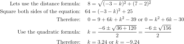 \text{Lets use the distance formula:} && 8& =\sqrt{(-3-k)^2+(7-2)^2}\\\text{Square both sides of the equation:} && 64& =(-3-k)^2+25\\\text{Therefore:} && 0& =9+6k+k^2-39 \ \text{or} \ 0=k^2+6k-30\\\text{Use the quadratic formula:} && k& =\frac{-6 \pm \sqrt{36 + 120}}{2}=\frac{-6 \pm \sqrt{156}}{2}\\\text{Therefore:} && k& =3.24 \ \text{or} \ k=-9.24