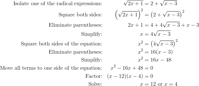 \text{Isolate one of the radical expressions:} && \sqrt{2x+1}& =2+\sqrt{x-3}\\\text{Square both sides:} && \left(\sqrt{2x+1}\right)^2& =\left(2+\sqrt{x-3}\right)^2\\\text{Eliminate parentheses:} && 2x+1& =4+4\sqrt{x-3}+x-3\\\text{Simplify:} && x& =4 \sqrt{x-3}\\\text{Square both sides of the equation:} && x^2& =\left(4 \sqrt{x-3} \right)^2\\\text{Eliminate parentheses:} && x^2& =16(x-3)\\\text{Simplify:} && x^2& =16x-48\\\text{Move all terms to one side of the equation:} && x^2-16x+48& =0\\\text{Factor:} && (x-12)(x-4)& =0\\\text{Solve:} && x& =12 \ \text{or} \ x=4