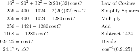 16^2 & = 20^2 + 32^2 -2(20)(32) \cos C && \text{Law of Cosines} \\ 256 & = 400 + 1024 - 2(20)(32) \cos C && \text{Simplify Squares} \\ 256 & = 400 + 1024 - 1280 \cos C && \text{Multiply} \\ 256 & = 1424 - 1280 \cos C && \text{Add} \\ -1168 & = -1280 \cos C && \text{Subtract}\ 1424 \\0.9125 & = \cos C && \text{Divide} \\ 24.1^\circ & \approx \angle {C} && \cos^{-1}(0.9125)