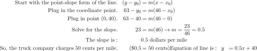 \text{Start with the point-slope form of the line}. & & (y -y_0 ) & = m(x-x_0)\\\text{Plug in the coordinate point}. & & 63-y_0 & = m(46-x_0)\\\text{Plug in point} \ (0, 40). & & 63 -40 & = m(46 - 0)\\\text{Solve for the slope}. & & 23 & = m (46) \rightarrow m=\frac {23}{46}=0.5\\\text{The slope is}: & & & 0.5 \ \text{dollars per mile}\\\text{So, the truck company charges} \ 50 \ \text{cents per mile}.& & (\$0.5 & = 50 \ \text{cents})\text{Equation of line is}: & & y & = 0.5x + 40