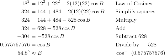 18^2 & = 12^2 + 22^2 - 2(12)(22) \cos B && \text{Law of Cosines} \\ 324 & = 144 + 484 - 2(12)(22) \cos B && \text{Simplify squares} \\ 324 & = 144 + 484 - 528 \cos B && \text{Multiply} \\ 324 & = 628 - 528 \cos B && \text{Add} \\ -304 & = -528 \cos B && \text{Subtract}\ 628  \\0.575757576 & = \cos B && \text{Divide by}\ -528 \\54.8^\circ & \approx B && \cos^{-1} \ (0.575757576)