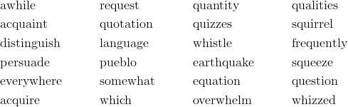 & \text {awhile}&& \text {request}&& \text {quantity}&& \text {qualities}\\&\text {acquaint}&& \text {quotation}&& \text {quizzes}&& \text {squirrel}\\&\text {distinguish}&& \text {language}&& \text {whistle}&& \text {frequently}\\&\text {persuade}&& \text {pueblo}&& \text {earthquake}&& \text {squeeze}\\&\text {everywhere}&& \text {somewhat}&& \text {equation}&& \text {question}\\&\text {acquire}&& \text {which}&& \text {overwhelm}&& \text {whizzed}