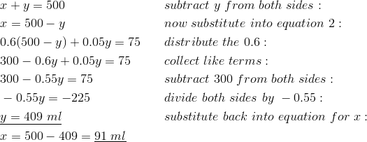 & x + y = 500 && subtract \ y \ from \ both \ sides:\\& x = 500 - y && now \ substitute \ into \ equation \ 2:\\& 0.6(500 - y) + 0.05y = 75 && distribute \ the \ 0.6:\\& 300 - 0.6y + 0.05y = 75 && collect \ like \ terms:\\& 300 - 0.55y = 75 && subtract \ 300 \ from \ both \ sides:\\& -0.55y = -225 && divide \ both \ sides \ by \ -0.55:\\& \underline{y = 409 \ ml} && substitute \ back \ into \ equation \ for \ x:\\& x = 500 - 409 = \underline{91 \ ml}