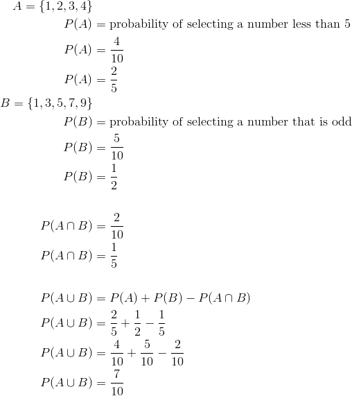 A = \{1, 2, 3, 4\}\\P(A) &=\text{probability of selecting a number less than 5}\\P(A) &=  \frac{4}{10}\\P(A) &=  \frac{2}{5}\\B = \{1, 3, 5, 7, 9\}\\P(B) &=\text{probability of selecting a number that is odd}\\P(B) &= \frac{5}{10}\\P(B) &= \frac{1}{2}\\\\ P(A \cap B) &= \frac{2}{10}\\P(A \cap B) &= \frac{1}{5}\\\\P(A \cup B) &= P(A) + P(B) - P(A \cap B)\\P(A \cup B) &= \frac{2}{5} + \frac{1}{2} - \frac{1}{5}\\  P(A \cup B) &= \frac{4}{10} + \frac{5}{10} - \frac{2}{10}\\P(A \cup B) &= \frac{7}{10}