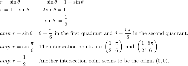 & r = \sin \theta && \quad \ \sin \theta = 1 - \sin \theta \\& r = 1 - \sin \theta && \ \ 2 \sin \theta = 1 \\& && \quad \sin \theta \ = \frac{1}{2}\\&r = \sin \theta && \theta = \frac{\pi}{6} \ \text{in the first quadrant and}\ \theta = \frac{5 \pi}{6} \ \text{in the second quadrant.}\\ &r = \sin \frac{\pi}{6}  && \text{The intersection points are}\ \left ( \frac{1}{2}, \frac{\pi}{6} \right ) \ \text{and} \  \left ( \frac{1}{2}, \frac{5 \pi}{6} \right )\\&r = \frac{1}{2} && \text{Another intersection point seems to be the origin} \ (0, 0).