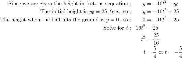 \text{Since we are given the height in feet, use equation}: & & y & = -16t^2 + y_0\\\text{The initial height is} \ y_0 = 25 \ feet, \ \text{so}: & & y & = -16t^2 + 25\\\text{The height when the ball hits the ground is} \ y = 0, \ \text{so}: & & 0 & = - 16t^2 + 25\\\text{Solve for} \ t: & & 16t^2 & = 25\\& & t^2 & =  \frac{25} {16}\\& & t & =  \frac{5} {4} \ \text{or} \ t = -  \frac{5} {4}