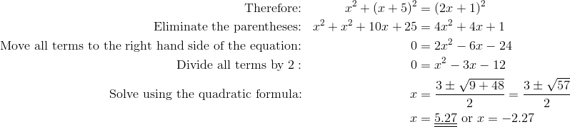 \text{Therefore:} && x^2+(x+5)^2& =(2x+1)^2\\\text{Eliminate the parentheses:} && x^2+x^2+10x+25& =4x^2+4x+1\\\text{Move all terms to the right hand side of the equation:} && 0& =2x^2-6x-24\\\text{Divide all terms by} \ 2: && 0& =x^2-3x-12\\\text{Solve using the quadratic formula:} && x& =\frac{3 \pm \sqrt{9+48}}{2}=\frac{3 \pm \sqrt{57}}{2}\\&& x& =\underline{\underline{5.27}} \ \text{or} \ x=-2.27