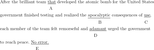 &\text{After the brilliant team} \ \underline{\text{that}} \ \text{developed the atomic bomb for the United States}\\& \qquad \qquad \qquad \qquad \qquad \quad \text{A} \\& \text{government finished testing and realized the} \ \underline{\text{apocalyptic}} \ \text{consequences of} \ \underline{\text{use}},\\& \qquad \qquad \qquad \qquad \qquad \qquad \qquad \qquad \qquad \qquad \qquad \text{B} \qquad \qquad \qquad \qquad \quad \ \ \text{C}\\& \text{each member of the team felt remorseful and} \ \underline{\text{adamant}} \ \text{urged the government}\\& \qquad \qquad \qquad \qquad \qquad \qquad \qquad \qquad \qquad \qquad \quad \text{D}\\& \text{to reach peace.} \ \underline{\text{No error.}}\\& \qquad \qquad \qquad \qquad \text{E}