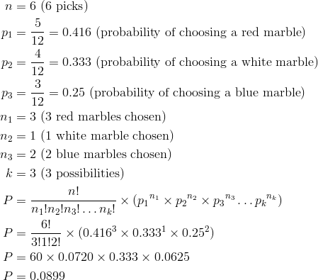 n & = 6 \ (6 \ \text{picks})\\p_1 & = \frac{5}{12} = 0.416 \ (\text{probability of choosing a red marble})\\p_2 & = \frac{4}{12} = 0.333 \ (\text{probability of choosing a white marble})\\p_3 & = \frac{3}{12} = 0.25 \ (\text{probability of choosing a blue marble})\\n_1 & = 3 \ (3 \ \text{red marbles chosen})\\n_2 & = 1 \ (1 \ \text{white marble chosen})\\n_3 & = 2 \ (2 \ \text{blue marbles chosen})\\k & = 3 \ (3 \ \text{possibilities})\\P & = \frac{n!}{n_1!n_2!n_3! \ldots n_k!} \times (p_1{^{n_1}} \times p_2{^{n_2}} \times p_3{^{n_3}} \ldots p_k{^{n_k}})\\P & = \frac{6!}{3!1!2!} \times (0.416^3 \times 0.333^1 \times 0.25^2)\\P & = 60 \times 0.0720\times 0.333\times 0.0625\\P & = 0.0899