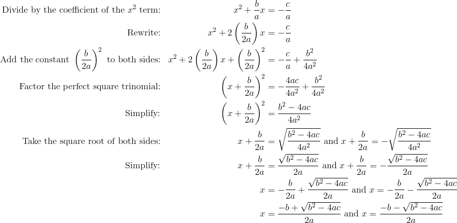 \text{Divide by the coefficient of the} \ x^2 \ \text{term:} && x^2 + \frac{b}{a} x &= - \frac{c}{a}\\\text{Rewrite:} && x^2 + 2 \left (\frac{b}{2a} \right ) x &= - \frac{c}{a}\\\text{Add the constant} \ \left (\frac{b}{2a} \right )^2 \ \text{to both sides:} && x^2 + 2 \left (\frac{b}{2a} \right )x + \left (\frac{b}{2a} \right )^2 &= - \frac{c}{a} + \frac{b^2}{4a^2}\\\text{Factor the perfect square trinomial:} && \left (x + \frac{b}{2a} \right )^2 &= - \frac{4ac}{4a^2} + \frac{b^2}{4a^2}\\\text{Simplify:} && \left (x + \frac{b}{2a} \right )^2 &= \frac{b^2 - 4ac}{4a^2}\\\text{Take the square root of both sides:} && x + \frac{b}{2a} &= \sqrt{\frac{b^2 - 4ac}{4a^2}} \ \text{and} \ x + \frac{b}{2a} = - \sqrt{\frac{b^2 - 4ac}{4a^2}}\\\text{Simplify:} && x + \frac{b}{2a} &= \frac{\sqrt{b^2 - 4ac}}{2a} \ \text{and} \ x + \frac{b}{2a} = - \frac{\sqrt{b^2 - 4ac}}{2a}\\ && x &= - \frac{b}{2a} + \frac{\sqrt{b^2 - 4ac}}{2a} \ \text{and} \ x = - \frac{b}{2a} - \frac{\sqrt{b^2 - 4ac}}{2a}\\&& x &= \frac{-b + \sqrt{b^2 - 4ac}}{2a} \ \text{and} \ x = \frac{-b - \sqrt{b^2 - 4ac}}{2a}