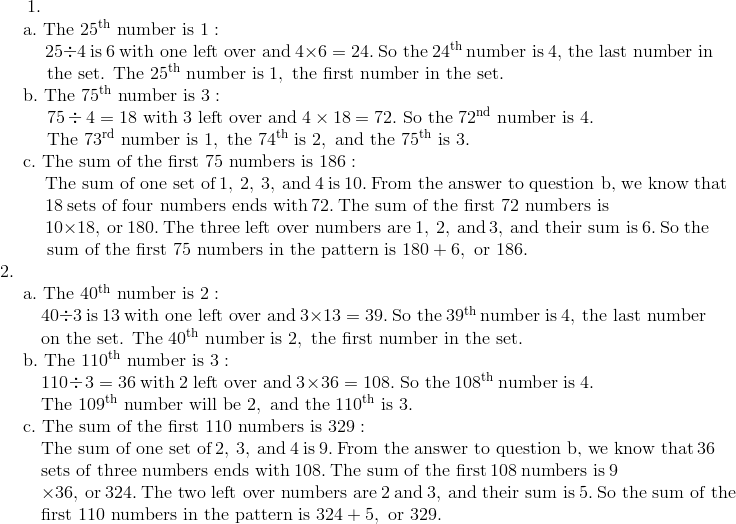 1. \!\\{\;}  \quad \text{a}.\ \text{The}\ 25^{\text{th}}\ \text{number is}\ 1: \!\\ {\;}  \qquad \ 25 \div 4\ \text{is}\ 6\ \text{with one left over and}\ 4 \times 6 = 24.\ \text{So the}\ 24^{\text{th}}\ \text{number is}\ 4,\ \text{the last number in} \!\\{\;}  \qquad \ \text{the set. The}\ 25^{\text{th}}\ \text{number is}\ 1,\ \text{the first number in the set}. \!\\{\;}  \quad \text{b}.\  \text{The}\ 75^{\text{th}}\ \text{number is}\ 3: \!\\{\;}  \qquad \ 75 \div 4 = 18\ \text{with} \ 3 \ \text{left over and}\ 4 \times 18 = 72.\ \text{So the}\ 72^{\text{nd}}\ \text{number is}\ 4.\!\\{\;}  \qquad \ \text{The}\ 73^{\text{rd}}\ \text{number is}\ 1,\ \text{the}\ 74^{\text{th}}\ \text{is}\ 2, \ \text{and the}\ 75^{\text{th}}\ \text{is}\ 3. \!\\{\;}  \quad \text{c}.\ \text{The sum of the first}\ 75\ \text{numbers is}\ 186: \!\\{\;}  \qquad \ \text{The sum of one set of}\ 1,\ 2,\ 3, \ \text{and}\ 4\ \text{is}\ 10.\ \text{From the answer to question b,\ we know that} \!\\{\;}  \qquad \ 18\ \text{sets of four numbers ends with}\ 72.\ \text{The sum of the first 72 numbers is} \!\\{\;}  \qquad \ 10 \times 18,\ \text{or}\ 180.\ \text{The three left over numbers are}\ 1,\ 2,\ \text{and}\ 3,\ \text{and their sum is}\ 6.\ \text{So the} \!\\{\;}  \qquad \ \text{sum of the first}\ 75\ \text{numbers in the pattern is}\ 180 + 6,\ \text{or}\ 186.\!\\2. \!\\{\;}  \quad \text{a}.\ \text{The}\ 40^{\text{th}}\ \text{number is}\ 2: \!\\ {\;}  \qquad 40 \div 3\ \text{is}\ 13\ \text{with one left over and}\ 3 \times 13 = 39.\ \text{So the}\ 39^{\text{th}}\ \text{number is}\ 4,\ \text{the last number} \!\\{\;}  \qquad \text{on the set. The}\ 40^{\text{th}}\ \text{number is}\ 2,\ \text{the first number in the set}. \!\\{\;}  \quad \text{b}.\ \text{The}\ 110^{\text{th}}\ \text{number is}\ 3: \!\\ {\;}  \qquad 110 \div 3 = 36\ \text{with} \ 2 \ \text{left over and}\ 3 \times 36 = 108.\ \text{So the}\  108^{\text{th}}\ \text{number is}\ 4. \!\\ {\;}  \qquad \text{The}\ 109^{\text{th}}\ \text{num