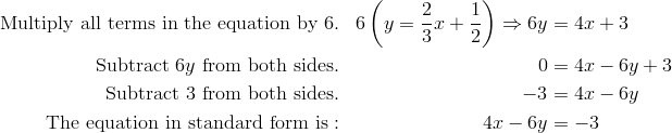 \text{Multiply all terms in the equation by} \ 6. & & 6\left (y = \frac{2} {3}x + \frac{1} {2}\right ) \Rightarrow 6y & = 4x + 3\\\text{Subtract} \ 6y \ \text{from both sides}. & & 0 & = 4x - 6y + 3\\\text{Subtract} \ 3 \ \text{from both sides}. & & -3 & = 4x - 6y\\\text{The equation in standard form is}: & & 4x - 6y & = -3