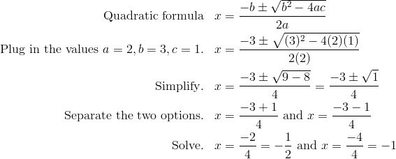 \text{Quadratic formula} & & x & = \frac{-b \pm \sqrt{b^2 - 4ac}} {2a}\\\text{Plug in the values} \ a = 2, b = 3, c = 1. & & x & = \frac{-3 \pm \sqrt{(3)^2 - 4(2) (1)}} {2(2)}\\\text{Simplify}. & & x & = \frac{-3 \pm \sqrt{9 - 8}} {4} = \frac{-3 \pm \sqrt{1}} {4}\\\text{Separate the two options}. & & x & = \frac{-3 + 1} {4} \ \text{and} \ x = \frac{-3-1} {4}\\\text{Solve}. & & x & = \frac{-2} {4} = - \frac{1} {2} \ \text{and} \ x = \frac{-4} {4} = -1