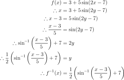 f(x) & = 3 + 5 \sin (2x - 7)\\\therefore x & = 3 + 5 \sin (2y - 7)\\  \therefore x - 3 & = 5 \sin (2y - 7)\\\therefore \frac{x - 3}{5} & = \sin (2y - 7)\\\therefore \sin^{-1} \left (\frac{x - 3}{5}\right ) + 7 & = 2y\\\therefore \frac{1}{2} \left (\sin^{-1} \left ( \frac{x - 3}{5}\right ) + 7 \right ) & = y\\\therefore f^{-1} (x) & = \frac{1}{2} \left (\sin^{-1} \left (\frac{x - 3}{5}\right ) + 7 \right )