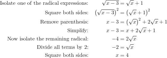 \text{Isolate one of the radical expressions:} && \sqrt{x-3}&=\sqrt{x}+1\\\text{Square both sides:} && \left(\sqrt{x-3}\right)^2& =\left(\sqrt{x}+1\right)^2\\\text{Remove parenthesis:} && x-3& =\left(\sqrt{x}\right)^2+2\sqrt{x}+1\\\text{Simplify:} && x-3& =x+2\sqrt{x}+1\\\text{Now isolate the remaining radical:} && -4& =2\sqrt{x}\\\text{Divide all terms by 2:} && -2& =\sqrt{x}\\		\text{Square both sides:} && x& =4