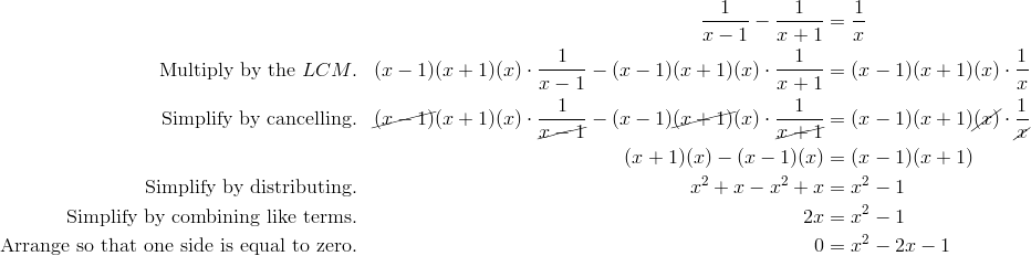 && \frac{1}{x-1} - \frac{1}{x+1} &= \frac{1}{x}\\\text{Multiply by the }LCM. && (x-1)(x+1)(x)\cdot \frac{1}{x-1} - (x-1)(x+1)(x)\cdot \frac{1}{x+1} &= (x-1)(x+1)(x)\cdot\frac{1}{x}\\\text{Simplify by cancelling.} && \cancel{(x-1)}(x+1)(x)\cdot \frac{1}{\cancel{x-1}} - (x-1)\cancel{(x+1)}(x)\cdot \frac{1}{\cancel{x+1}} &= (x-1)(x+1)\cancel{(x)}\cdot\frac{1}{\cancel{x}}\\ &&  (x+1)(x)  - (x-1)(x) &= (x-1)(x+1)\\\text{Simplify by distributing.} && x^2+x- x^2+x&=x^2-1\\\text{Simplify by combining like terms.} && 2x&=x^2-1\\\text{Arrange so that one side is equal to zero.} && 0&=x^2-2x-1