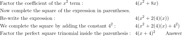 & \text{Factor the coefficient of the} \ x^2 \ \text{term}: & & 4(x^2 + 8x)\\& \text{Now complete the square of the expression in parentheses}.\\& \text{Re-write the expression}: & & 4 (x^2 + 2(4) (x))\\& \text{We complete the square by adding the constant} \ 4^2: & & 4(x^2 + 2(4)(x) + 4^2)\\& \text{Factor the perfect square trinomial inside the parenthesis}: & & 4(x + 4)^2 \qquad \text{Answer}