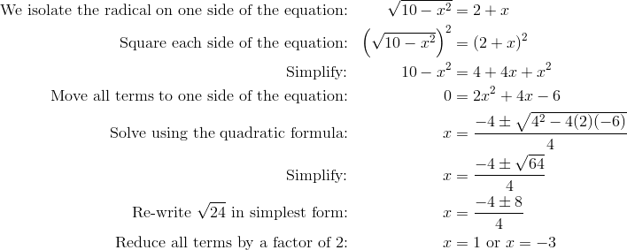 \text{We isolate the radical on one side of the equation:} && \sqrt{10-x^2}& =2+x\\\text{Square each side of the equation:} && \left(\sqrt{10-x^2}\right)^2& =(2+x)^2\\\text{Simplify:}  && 10-x^2& =4+4x+x^2\\\text{Move all terms to one side of the equation:} && 0& =2x^2+4x-6\\\text{Solve using the quadratic formula:} && x& =\frac{-4 \pm \sqrt{4^2-4(2)(-6)}}{4}\\\text{Simplify:} && x& =\frac{-4 \pm \sqrt{64}}{4}\\\text{Re-write} \ \sqrt{24} \ \text{in simplest form:} && x& =\frac{-4 \pm 8}{4}\\\text{Reduce all terms by a factor of 2:} && x& =1 \ \text{or} \ x=-3