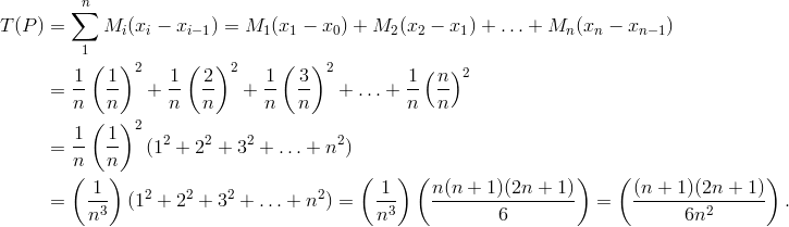 T(P) & = \sum_{1}^n M_i (x_i - x_{i - 1}) = M_1 (x_1 - x_0) + M_2 (x_2 - x_1) + \ldots + M_n (x_n - x_{n - 1}) \\& = \frac{1} {n} \left( \frac{1} {n} \right)^2 + \frac{1} {n} \left( \frac{2} {n} \right)^2 + \frac{1} {n} \left( \frac{3} {n} \right)^2 + \ldots + \frac{1} {n} \left( \frac{n} {n} \right)^2 \\& = \frac{1} {n} \left( \frac{1} {n} \right)^2 ( 1^2 + 2^2 + 3^2 + \ldots + n^2) \\& = \left ( \frac{1} {n^3} \right) (1^2 + 2^2 + 3^2 + \ldots + n^2) = \left ( \frac{1} {n^3} \right) \left ( \frac{n(n +1) (2n + 1)} {6} \right) = \left ( \frac{(n + 1) (2n + 1)} {6n^2} \right).