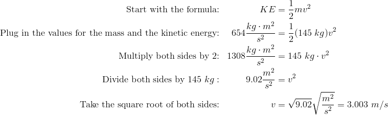 \text{Start with the formula:} && KE& =\frac{1}{2} mv^2\\\text{Plug in the values for the mass and the kinetic energy:} && 654 \frac{kg \cdot m^2}{s^2}& =\frac{1}{2}(145\ kg)v^2\\\text{Multiply both sides by 2:} && 1308 \frac{kg \cdot m^2}{s^2}& =145 \ kg \cdot v^2\\\text{Divide both sides by 145} \ kg: && 9.02 \frac{m^2}{s^2}& =v^2\\\text{Take the square root of both sides:} && v& =\sqrt{9.02} \sqrt{\frac{m^2}{s^2}}=3.003 \ m/s