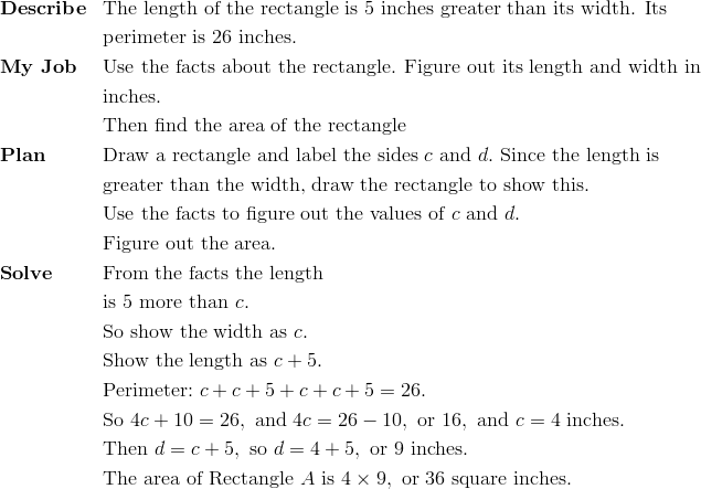 & \mathbf{Describe} && \text{The length of the rectangle is 5 inches greater than its width. Its}\\&&& \text{perimeter is 26 inches.}\\& \mathbf{My \ Job} && \text{Use the facts about the rectangle. Figure out its length and width in}\\&&& \text{inches.}\\&&& \text{Then find the area of the rectangle}\\& \mathbf{Plan} && \text{Draw a rectangle and label the sides} \ c \ \text{and} \ d. \ \text{Since the length is}\\&&& \text{greater than the width, draw the rectangle to show this.}\\&&& \text{Use the facts to figure out the values of} \ c \ \text{and} \ d.\\&&& \text{Figure out the area.}\\& \mathbf{Solve} && \text{From the facts the length}\\&&& \text{is} \ 5 \ \text{more than} \ c.\\&&& \text{So show the width as} \ c.\\&&& \text{Show the length as} \ c + 5.\\&&& \text{Perimeter:} \ c + c + 5 + c + c + 5 = 26. \\&&& \text{So} \ 4c + 10 = 26, \ \text{and} \ 4c = 26 - 10, \ \text{or} \ 16, \ \text{and} \ c = 4 \ \text{inches.}\\ &&& \text{Then} \ d = c + 5, \ \text{so} \ d = 4 + 5, \ \text{or} \ 9 \ \text{inches.}\\&&& \text{The area of Rectangle} \ A \ \text{is} \ 4 \times 9, \ \text{or} \ 36 \ \text{square inches.}