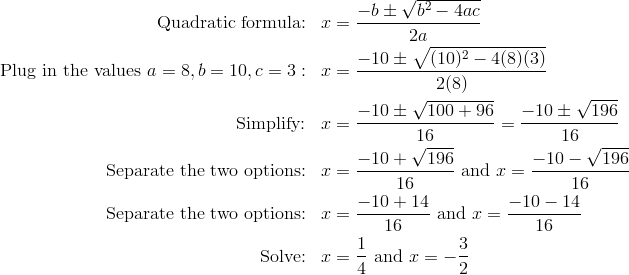 \text{Quadratic formula:} && x & =\frac{-b \pm \sqrt{b^2-4ac}}{2a}\\\text{Plug in the values} \ a=8, b=10, c=3: &&  x& =\frac{-10 \pm \sqrt{(10)^2-4(8)(3)}}{2(8)}\\\text{Simplify:} &&  x & =\frac{-10 \pm \sqrt{100+96}}{16}=\frac{-10 \pm \sqrt{196}}{16}\\\text{Separate the two options:} && x&=\frac{-10+\sqrt{196}}{16} \ \text{and} \ x=\frac{-10-\sqrt{196}}{16}\\\text{Separate the two options:} && x&=\frac{-10+14}{16} \ \text{and} \ x=\frac{-10-14}{16}\\\text{Solve:} && x & =\frac{1}{4} \ \text{and} \ x =-\frac{3}{2}
