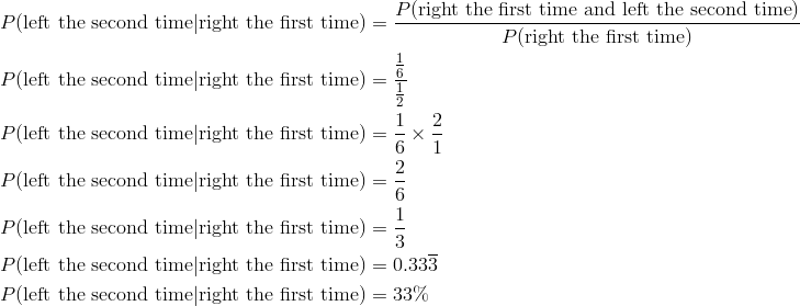 P(\text{left the second time} | \text{right the first time}) &= \frac{P(\text{right the first time and left the second time})}{P(\text{right the first time})}\ P(\text{left the second time} | \text{right the first time}) &= \frac{\frac{1}{6}}{\frac{1}{2}}\P(\text{left the second time} | \text{right the first time}) &= \frac{1}{6} \times \frac{2}{1}\P(\text{left the second time} | \text{right the first time}) &= \frac{2}{6}\P(\text{left the second time} | \text{right the first time}) &= \frac{1}{3}\P(\text{left the second time} | \text{right the first time}) &= 0.33\overline{3}\P(\text{left the second time} | \text{right the first time}) &= 33\%