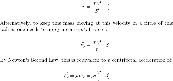 r = \frac{m v^2}{|\vec{F}|} \text{ [1]}\intertext{Alternatively, to keep this mass moving at this velocity in a circle of this radius, one needs to apply a centripetal force of}\vec{F_c} = \frac{mv^2}{r} \text{ [2]}\intertext{By Newton's Second Law, this is equivalent to a centripetal acceleration of:}\vec{F_c} =\cancel{m}\vec{a_c} = \cancel{m}\frac{v^2}{r} \text{ [3]}