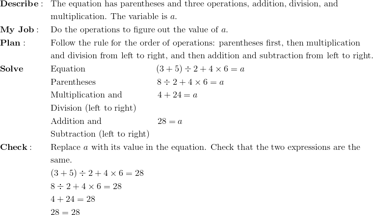 & \mathbf{Describe:} && \text{The equation has parentheses and three operations, addition, division, and}\\&&& \text{multiplication. The variable is} \ a.\\& \mathbf{My \ Job:} && \text{Do the operations to figure out the value of} \ a.\\& \mathbf{Plan:} && \text{Follow the rule for the order of operations: parentheses first, then multiplication}\\&&& \text{and division from left to right, and then addition and subtraction from left to right.}\\& \mathbf{Solve} && \text{Equation} \qquad \qquad \qquad \qquad (3 + 5) \div 2 + 4 \times 6 = a\\&&& \text{Parentheses} \qquad \qquad \qquad \quad 8 \div 2 + 4 \times 6 = a\\&&& \text{Multiplication and} \qquad \qquad 4 + 24 = a\\&&& \text{Division (left to right)}\\&&& \text{Addition and} \qquad \qquad \qquad \ 28 = a\\&&& \text{Subtraction (left to right)}\\& \mathbf{Check:} && \text{Replace} \ a \ \text{with its value in the equation. Check that the two expressions are the}\\&&& \text{same.}\\&&& (3 + 5) \div 2 + 4 \times 6 = 28\\&&& 8 \div 2 + 4 \times 6 = 28\\&&& 4 + 24 = 28\\&&& 28 = 28