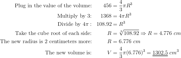 \text{Plug in the value of the volume:} && 456& =\frac{4}{3} \pi R^3\\\text{Multiply by 3:} && 1368& =4 \pi R^3\\\text{Divide by} \ 4 \pi: && 108.92& =R^3\\\text{Take the cube root of each side:} && R& =\sqrt[3]{108.92} \Rightarrow R=4.776 \ cm\\\text{The new radius is 2 centimeters more:} && R& =6.776 \ cm\\\text{The new volume is:}  && V & =\frac{4}{3} \pi (6.776)^3=\underline{\underline{1302.5}} \ cm^3