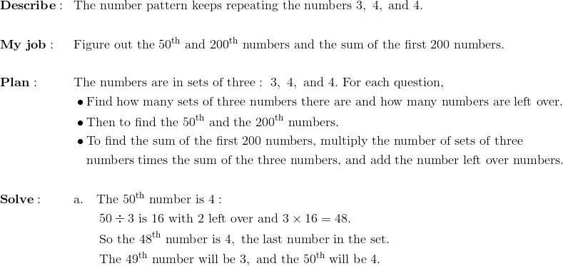 & \mathbf{Describe:} && \text{The number pattern keeps repeating the numbers}\ 3,\ 4,\ \text{and}\ 4. \\\\& \mathbf{My \ job:} && \text{Figure out the}\ 50^{\text{th}}\ \text{and}\ 200^{\text{th}}\ \text{numbers and the sum of the first}\ 200\ \text{numbers}. \\\\& \mathbf{Plan:} && \text{The numbers are in sets of three}:\ 3,\ 4,\ \text{and}\ 4. \ \text{For each question,} \\& && \bullet \text{Find how many sets of three numbers there are and how many numbers are left over}. \\& && \bullet \text{Then to find the}\ 50^{\text{th}}\ \text{and the}\ 200^{\text{th}}\ \text{numbers}. \\  & && \bullet \text{To find the sum of the first}\ 200\ \text{numbers,\ multiply the number of sets of three} \\& && \quad \text{numbers times the sum of the three numbers,\ and add the number left over numbers.} \\\\& \mathbf{Solve:} && \text{a}. \quad \text{The}\ 50^{\text{th}}\ \text{number is}\ 4: \\ & && \qquad 50 \div 3\ \text{is}\ 16\ \text{with} \ 2 \ \text{left over and}\ 3 \times 16 = 48. \\& && \qquad \text{So the}\ 48^{\text{th}}\ \text{number is}\ 4,\ \text{the last number in the set}.\\& && \qquad \text{The}\ 49^{\text{th}}\ \text{number will be}\ 3,\ \text{and the}\ 50^{\text{th}}\ \text{will be}\ 4.