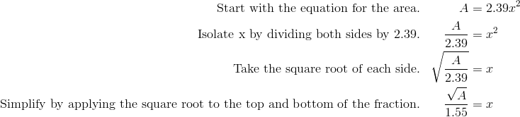 \text{Start with the equation for the area.} && A&=2.39x^2 \\\text{Isolate x by dividing both sides by 2.39.} &&  \frac{A}{2.39}&=x^2\\ \text{Take the square root of each side.} && \sqrt{\frac{A}{2.39}}&=x\\ \text{Simplify by applying the square root to the top and bottom of the fraction.} && \frac{\sqrt{A}}{1.55}&=x