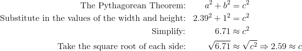 \text{The Pythagorean Theorem:} && a^2+b^2 &=c^2\\\text{Substitute in the values of the width and height:} && 2.39^2 + 1^2 &=c^2\\\text{Simplify:} &&6.71&\approx c^2 \\\text{Take the square root of each side:}&& \sqrt{6.71}&\approx \sqrt{c^2}\Rightarrow  2.59\approx c