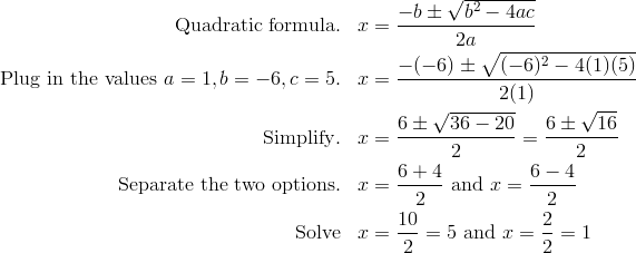 \text{Quadratic formula}. & &  x & = \frac{-b \pm \sqrt{b^2 - 4ac}} {2a}\\\text{Plug in the values} \ a = 1, b = -6, c = 5.  & &  x & = \frac{-(-6) \pm \sqrt{(-6)^2 - 4(1) (5)}} {2(1)}\\\text{Simplify}.  & &  x & = \frac{6 \pm \sqrt{36 - 20}} {2} = \frac{6 \pm \sqrt{16}} {2}\\\text{Separate the two options}. & &   x & = \frac{6 + 4} {2} \ \text{and} \  x = \frac{6 - 4} {2}\\\text{Solve} & &  x & = \frac{10} {2} = 5 \ \text{and} \  x = \frac{2} {2} = 1