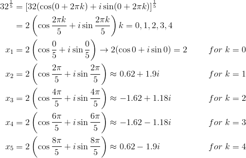 32^{\frac{1}{5}} &= [32( \cos (0+2\pi k)+i \sin (0+2\pi k)]^{\frac{1}{5}}\\&= 2\left(\cos \frac{2\pi k}{5}+i \sin \frac{2\pi k}{5}\right)k=0, 1, 2, 3, 4\\x_1 &= 2\left(\cos \frac{0}{5}+i \sin \frac{0}{5}\right) \rightarrow 2(\cos 0+i \sin 0)=2 && for \ k=0\\x_2 &= 2\left(\cos \frac{2\pi}{5}+i \sin \frac{2\pi}{5}\right) \approx 0.62 + 1.9i && for \ k=1\\x_3 &= 2\left(\cos \frac{4\pi}{5}+i \sin \frac{4\pi}{5}\right) \approx -1.62 + 1.18i && for \ k=2\\x_4 &= 2\left(\cos \frac{6\pi}{5}+i \sin \frac{6\pi}{5}\right) \approx -1.62-1.18i && for \ k=3\\x_5 &= 2\left(\cos \frac{8\pi}{5}+i \sin \frac{8\pi}{5}\right) \approx 0.62-1.9i && for \ k=4